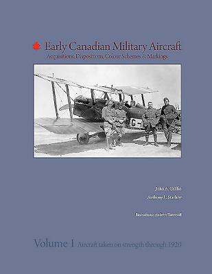 Early Canadian Military Aircraft: Acquisitions, Dispositions, Colour Schemes & Markings: Volume 1: Aircraft Taken on Strength Through 1920 - Griffin, John, and Stachiw, Anthony