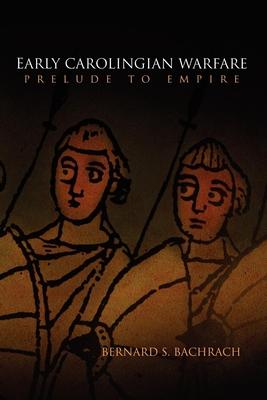 Early Carolingian Warfare: Prelude to Empire - Bachrach, Bernard S, Professor