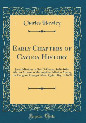 Early Chapters of Cayuga History: Jesuit Missions in Goi-O-Gouen, 1656-1684; Also an Account of the Sulpitian Mission Among the Emigrant Cayugas about Quinti Bay, in 1668 (Classic Reprint) - Hawley, Charles