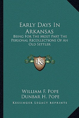 Early Days in Arkansas: Being for the Most Part the Personal Recollections of an Old Settler - Pope, William F