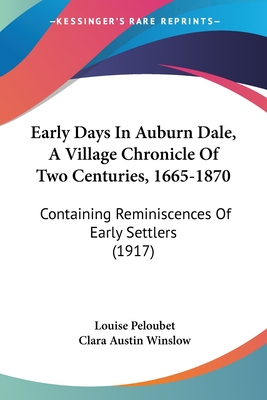 Early Days in Auburn Dale, a Village Chronicle of Two Centuries, 1665-1870: Containing Reminiscences of Early Settlers (1917) - Peloubet, Louise, and Winslow, Clara Austin