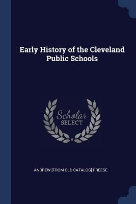Early History of the Cleveland Public Schools - Freese, Andrew