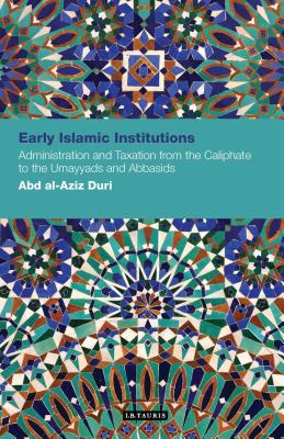 Early Islamic Institutions: Administration and Taxation from the Caliphate to the Umayyads and Abbasids - Duri, Abd Al-Aziz