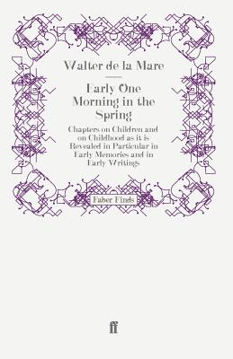Early One Morning in the Spring: Chapters on Children and on Childhood as it is Revealed in Particular in Early Memories and in Early Writings - de la Mare, Walter