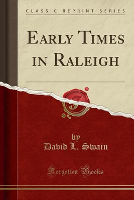 Early Times in Raleigh (Classic Reprint) - Swain, David L
