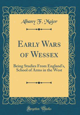 Early Wars of Wessex: Being Studies from England's, School of Arms in the West (Classic Reprint) - Major, Albany F