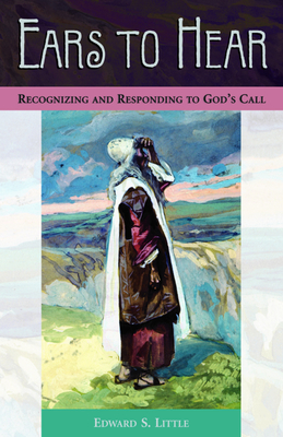 Ears to Hear: Recognizing and Responding to God's Call - Little, Edward S