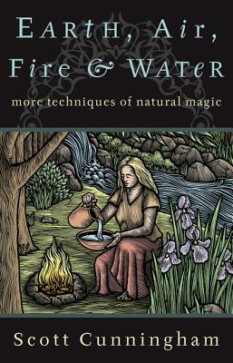 Earth, Air, Fire & Water: More Techniques of Natural Magic - Cunningham, Scott