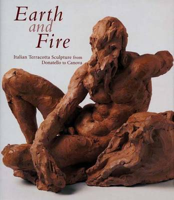 Earth and Fire: Italian Terracotta Sculpture from Donatello to Canova - Boucher, Bruce (Editor)