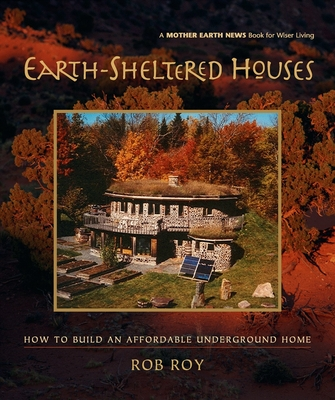 Earth-Sheltered Houses: How to Build an Affordable Underground Home - Roy, Rob