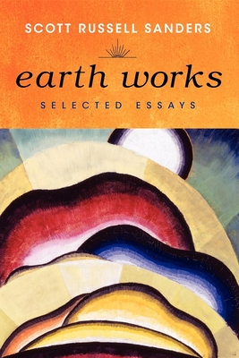 Earth Works: Selected Essays - Sanders, Scott Russell
