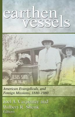 Earthen Vessels: American Evangelicals and Foreign Missions, 1880-1980 - Carpenter, Joel A (Editor), and Shenk, Wilbert R (Editor)