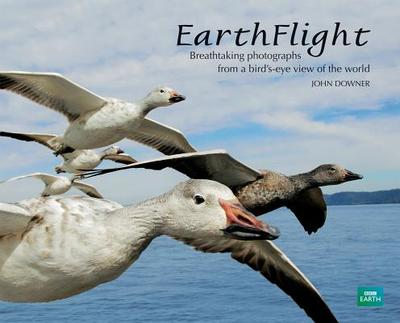 Earthflight: Breathtaking Photographs from a Bird's-Eye View of the World - Downer, John