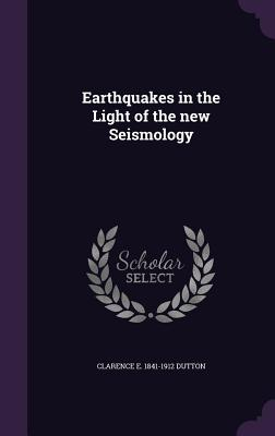 Earthquakes in the Light of the New Seismology - Dutton, Clarence E 1841-1912