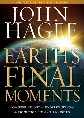 Earth's Final Moments: Powerful Insight and Understanding of the Prophetic Signs That Surround Us - Hagee, John