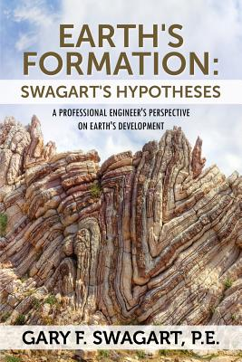 Earth's Formation: Swagart's Hypotheses - A Professional Engineer's Perspective on Earth's Development - Swagart Pe, Gary F