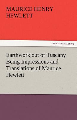 Earthwork Out of Tuscany Being Impressions and Translations of Maurice Hewlett - Hewlett, Maurice Henry