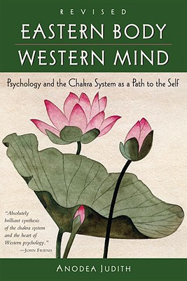 Eastern Body, Western Mind: Psychology and the Chakra System as a Path to the Self - Judith, Anodea
