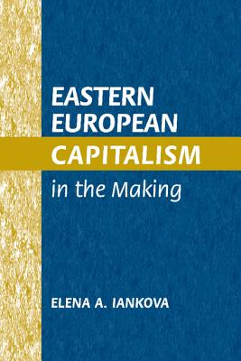Eastern European Capitalism in the Making - Iankova, Elena A