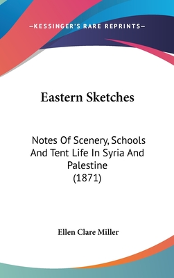 Eastern Sketches: Notes of Scenery, Schools and Tent Life in Syria and Palestine (1871) - Miller, Ellen Clare