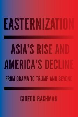 Easternization: Asia's Rise and America's Decline from Obama to Trump and Beyond - Rachman, Gideon