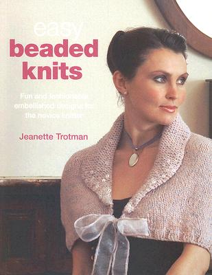 Easy Beaded Knits: Fun and Fashionable Embellished Designs for the Novice Knitter - Trotman, Jeanette