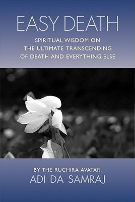 Easy Death: Spiritual Wisdom on the Ultimate Transcending of Death and Everything Else - Adi Da Samraj