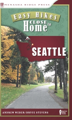 Easy Hikes Close to Home: Seattle: Including Bellevue and Outlying Areas - Weber, Andrew, and Stevens, Bryce
