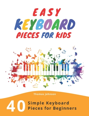 Easy Keyboard Pieces For Kids: 40 Simple Keyboard Pieces For Beginners -> Easy Keyboard Songbook For Kids (Simple Keyboard Sheet Music With Letters For Beginners) - Johnson, Thomas