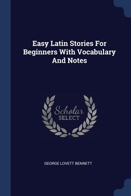Easy Latin Stories for Beginners with Vocabulary and Notes - Bennett, George Lovett