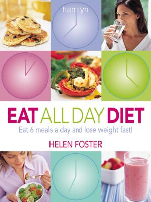 Eat All Day Diet: Eat 6 Meals a Day and Lose Weight Fast! - Foster, Helen