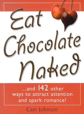 Eat Chocolate Naked: And 142 Other Ways to Attract Attention and Spark Romance - Johnson, Cam