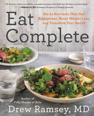 Eat Complete: The 21 Nutrients That Fuel Brainpower, Boost Weight Loss, and Transform Your Health - Ramsey, Drew M D