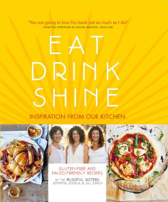Eat Drink Shine: Inspiration from Our Kitchen: Gluten-Free and Paleo-Friendly Recipes by the Blissful Sisters - Emich, Jennifer, and Emich, Jessica, and Emich, Jill