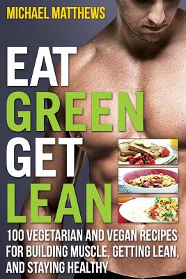 Eat Green Get Lean: 100 Vegetarian and Vegan Recipes for Building Muscle, Getting Lean and Staying Healthy - Matthews, Michael, PH.D.