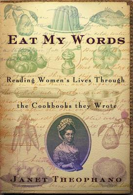Eat My Words: Reading Women's Lives Through the Cookbooks They Wrote - Theophano, Janet