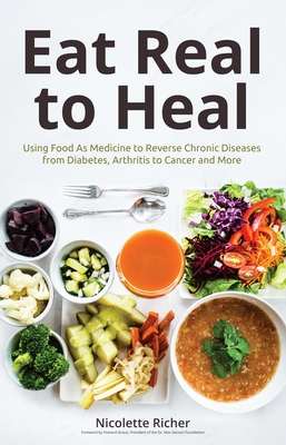 Eat Real to Heal: Using Food as Medicine to Reverse Chronic Diseases from Diabetes, Arthritis, Cancer and More - Richer, Nicolette, and Straus, Howard (Foreword by)