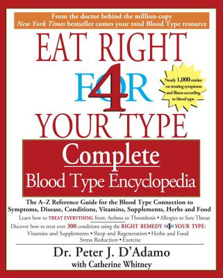 Eat Right 4 Your Type Complete Blood Type Encyclopedia: The A-Z Reference Guide for the Blood Type Connection to Symptoms, Disease, Conditions, Vitamins, Supplements, Herbs and Food - D'Adamo, Peter J, Dr.