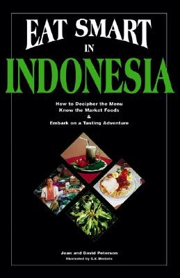 Eat Smart in Indonesia: How to Decipher the Menu, Know the Market Foods & Embark on a Tasting Adventure - Peterson, Joan