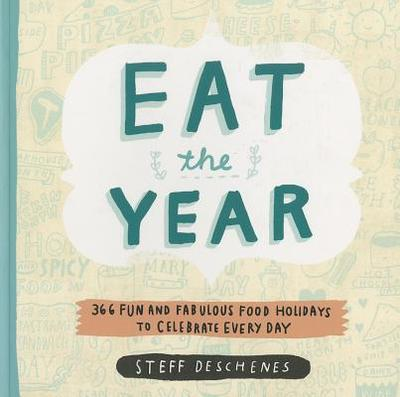 Eat the Year: 366 Fun and Fabulous Food Holidays to Celebrate Every Day - Deschenes, Steff