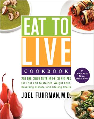 Eat to Live Cookbook: 200 Delicious Nutrient-Rich Recipes for Fast and Sustained Weight Loss, Reversing Disease, and Lifelong Health - Fuhrman, Joel, Dr., MD
