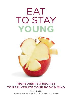 Eat to Stay Young: Ingredients & Recipes to Rejuvenate Your Body & Mind - Paul, Gill, and Sullivan, Karen, Dr. (Consultant editor)