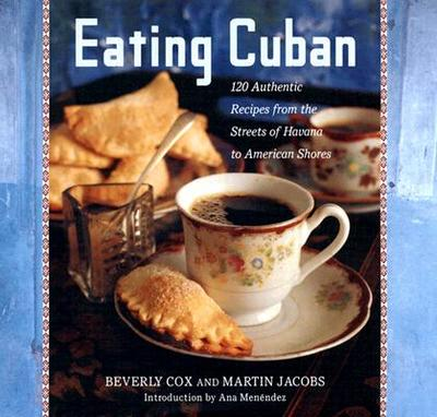 Eating Cuban: 120 Authentic Recipes from the Streets of Havana to American Shores - Cox, Beverly, and Jacobs, Martin