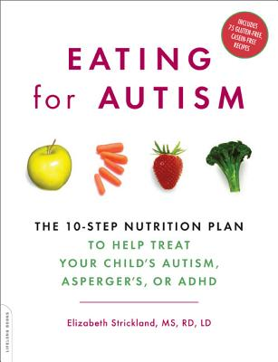Eating for Autism: The 10-Step Nutrition Plan to Help Treat Your Child's Autism, Asperger's, or ADHD - Strickland, Elizabeth