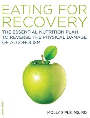 Eating for Recovery: The Essential Nutrition Plan to Reverse the Physical Damage of Alcoholism - Siple, Molly, Dr.