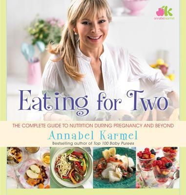 Eating for Two: The Complete Guide to Nutrition During Pregnancy and Beyond - Karmel, Annabel