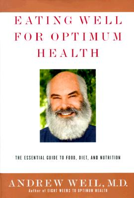 Eating Well for Optimum Health: The Essential Guide to Food, Diet, and Nutrition - Weil, Andrew, M.D.