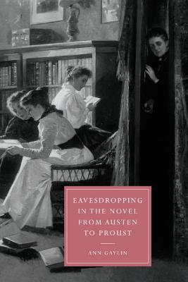 Eavesdropping in the Novel from Austen to Proust - Gaylin, Ann