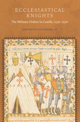Ecclesiastical Knights: The Military Orders in Castile, 1150-1330 - Conedera, Sam Zeno