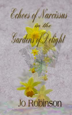Echoes of Narcissus in the Gardens of Delight - Robinson, Jo
